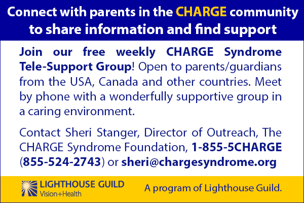 Do you want to connect with parents in the CHARGE community, to share information and find support? Join our free weekly CHARGE Syndrome Tele-Support Group! Open to parents/guardians from the USA, Canada and other countries. Meet by phone with a wonderfully supportive group in a caring environment. Interested? Contact Sheri Stanger, Director of Outreach, The CHARGE Syndrome Foundation, 1-855-5CHARGE (855-524-2743) or sheri@chargesyndrome.org. A program of Lighthouse Guild.